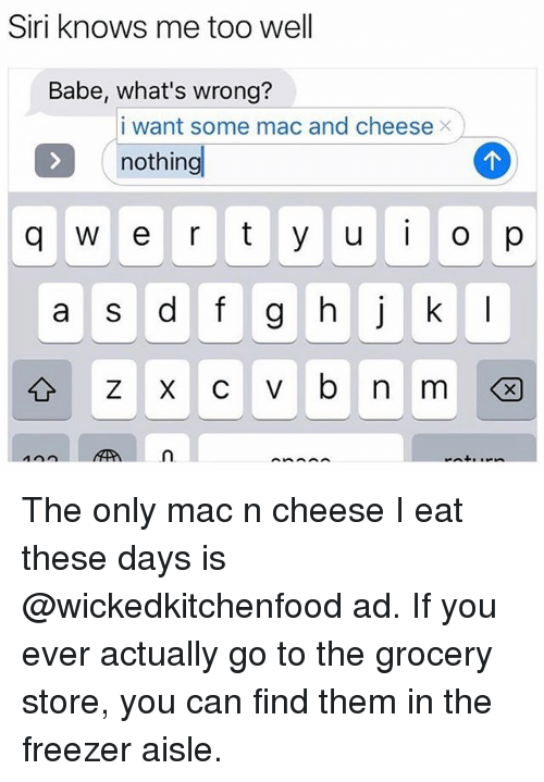 Funny, Siri, and Mac: Siri knows me too well  Babe, what's wrong?  I want some mac and cheese ×  nothing  q  e r tyuo p  n. The only mac n cheese I eat these days is @wickedkitchenfood ad. If you ever actually go to the grocery store, you can find them in the freezer aisle.