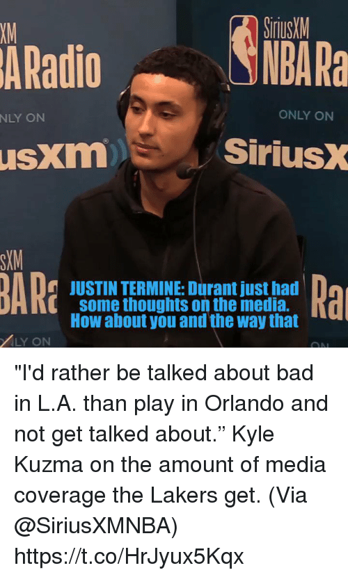 """Bad, Los Angeles Lakers, and Memes: SiriusM  NBA Ra  XM  ARadio  NLY ON  ONLY ON  usxm  SiriusX  SXM  JUSTIN TERMINE: Durant just had  some thoughts on the media.  How about you and the way that  i[  LY ON """"I'd rather be talked about bad in L.A. than play in Orlando and not get talked about.""""   Kyle Kuzma on the amount of media coverage the Lakers get.   (Via @SiriusXMNBA)    https://t.co/HrJyux5Kqx"""