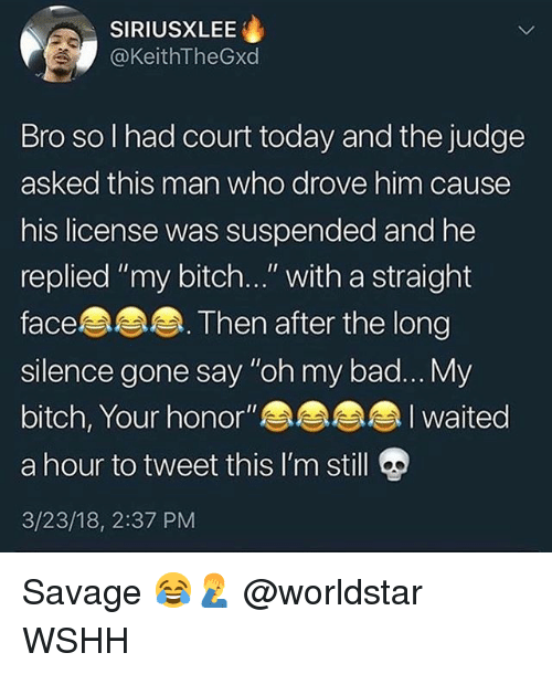 "Bad, Bitch, and Memes: SIRIUSXLEE  @KeithTheGxd  Bro so I had court today and the judge  asked this man who drove him cause  his license was suspended and he  replied ""my bitch..."" with a straight  face  silence gone say ""oh my bad... My  bitch, Your honor""a  a hour to tweet this I'm still  3/23/18, 2:37 PM  Then after the long Savage 😂🤦‍♂️ @worldstar WSHH"