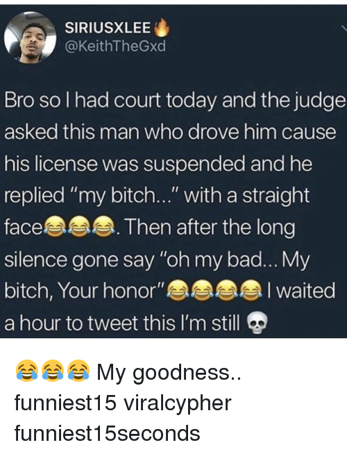 """Bad, Bitch, and Funny: SIRIUSXLEE  @KeithTheGxd  Bro so I had court today and the judge  asked this man who drove him cause  his license was suspended and he  replied """"my bitch..."""" with a straight  face. Then after the long  silence gone say """"oh my bad... My  bitch, Your honor""""aaah  a hour to tweet this I'm still 9 😂😂😂 My goodness.. funniest15 viralcypher funniest15seconds"""