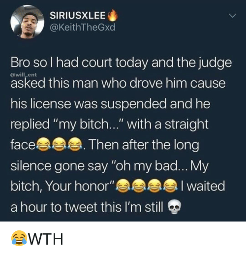 """Bad, Bitch, and Memes: SIRIUSXLEE  @KeithTheGxd  Bro sol had court today and the judge  @will_ent  asked this man who drove him cause  his license was suspended and he  replied """"my bitch..."""" with a straight  face.  slence gone say """"oh my bad... My  bitch, Your honor""""an  a hour to tweet this I'm still  Then after the long 😂WTH"""