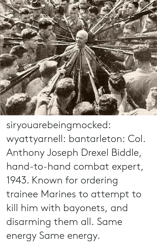 Energy, Tumblr, and Blog: siryouarebeingmocked:  wyattyarnell:  bantarleton: Col. Anthony Joseph Drexel Biddle, hand-to-hand combat expert, 1943. Known for ordering trainee Marines to attempt to kill him with bayonets, and disarming them all. Same energy   Same energy.