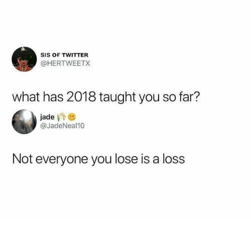 Not Everyone You Lose Is A Loss: SIS OF TWITTER  @HERTWEETX  what has 2018 taught you so far?  jade  @JadeNeal10  Not everyone you lose is a loss