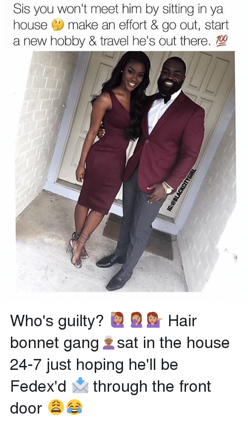 Memes, 🤖, and Doors: Sis you won't meet him by sitting in ya  house  make an effort & go out, start  00 Who's guilty? 🙋🏽🤦🏽♀️💁🏽 Hair bonnet gang👳🏾♀️sat in the house 24-7 just hoping he'll be Fedex'd 📩 through the front door 😩😂