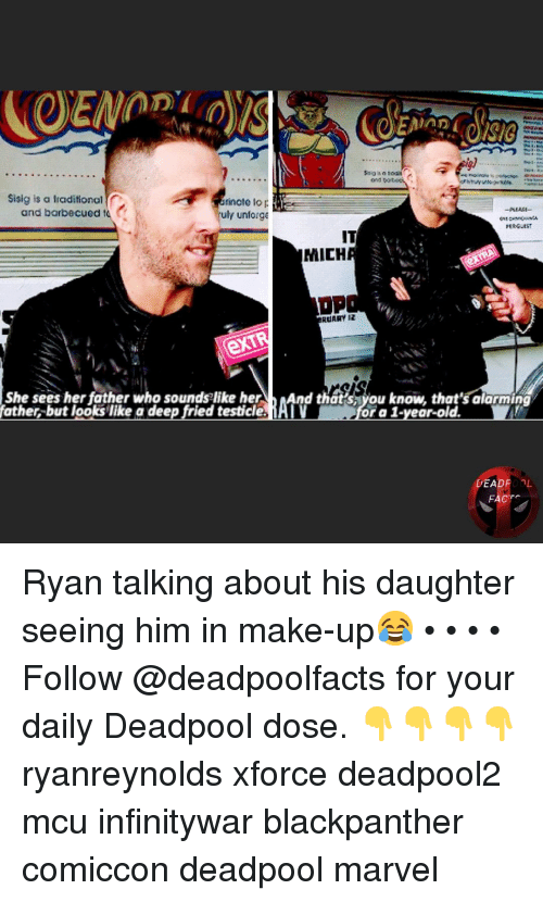 Facts, Memes, and Deadpool: Sisig is a traditional  and barbecued t  inate lo  uly unforge  IT  MICH  RDARY I  She sees her father who soundse like herAnd thatsyou know, that's alarming  father,-but looks like a deep fried testicle, AI  or a 1-year-old.  DEADROOL  FACTS Ryan talking about his daughter seeing him in make-up😂 • • • • Follow @deadpoolfacts for your daily Deadpool dose. 👇👇👇👇 ryanreynolds xforce deadpool2 mcu infinitywar blackpanther comiccon deadpool marvel