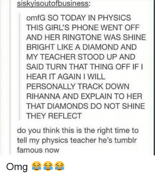 Ringtone: siskyisoutofbusiness  omfG SO TODAY IN PHYSICS  THIS GIRL'S PHONE WENT OFF  AND HER RINGTONE WAS SHINE  BRIGHT LIKE A DIAMOND AND  MY TEACHER STOOD UP AND  SAID TURN THAT THING OFF IF I  HEAR IT AGAIN I WILL  PERSONALLY TRACK DOWN  RIHANNA AND EXPLAIN TO HER  THAT DIAMONDS DO NOT SHINE  THEY REFLECT  do you think this is the right time to  tell my physics teacher he's tumblr  famous now Omg 😂😂😂