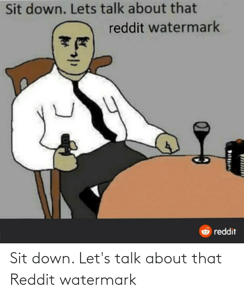 About That: Sit down. Let's talk about that Reddit watermark