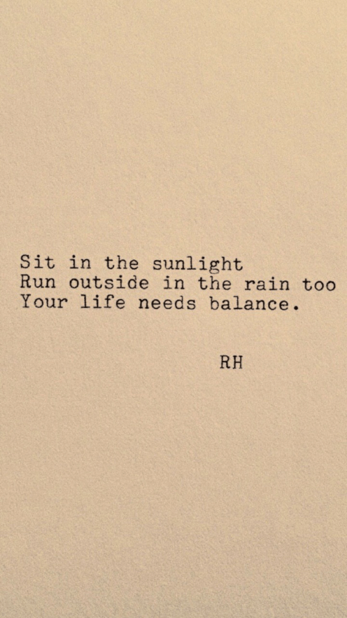 Life, Run, and Rain: Sit in the sunlight  Run outside in the rain too  Your life needs balance.  RH