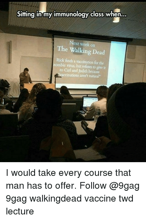 9gag, Memes, and The Walking Dead: Sitting in my immunology class when  Next week on  The Walking Dead  Rick finds a vaccination for che  zombie virus, but refuses to give it  to Carl and Judith because  ccinations aren't natural I would take every course that man has to offer. Follow @9gag 9gag walkingdead vaccine twd lecture