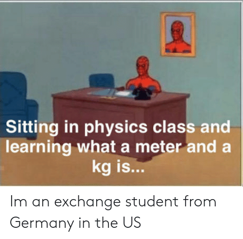 Germany, Physics, and Class: Sitting in physics class and  learning what a meter and a  kg is...  IS Im an exchange student from Germany in the US