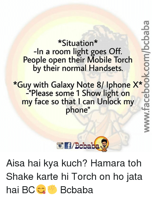 """Iphone, Memes, and Phone: *Situation*  -In a room light goes Off.  People open their Mobile Torch  by their normal Handsets.  *Guy with Galaxy Note 8/ Iphone X* o  """"Please some 1 Show light on  my face so that I can Unlock my  phone  /Boba Aisa hai kya kuch? Hamara toh Shake karte hi Torch on ho jata hai BC😋✊ Bcbaba"""