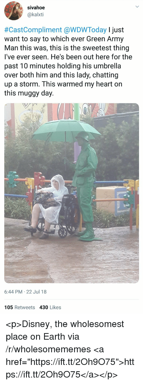 "Disney, Army, and Earth: sivahoe  @kalxti  #CastCompliment @WDWToday I just  want to say to which ever Green Army  Man this was, this is the sweetest thing  lI've ever seen. He's been out here for the  past 10 minutes holding his umbrella  over both him and this lady, chatting  up a storm. This warmed my heart on  this muggy day.  6:44 PM 22 Jul 18  105 Retweets 430 Likes <p>Disney, the wholesomest place on Earth via /r/wholesomememes <a href=""https://ift.tt/2Oh9O75"">https://ift.tt/2Oh9O75</a></p>"