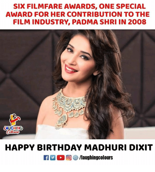 Birthday, Happy Birthday, and Happy: SIX FILMFARE AWARDS, ONE SPECIAL  AWARD FOR HER CONTRIBUTION TO THE  FILM INDUSTRY, PADMA SHRI IN 2008  LAUGHING  HAPPY BIRTHDAY MADHURI DIXIT