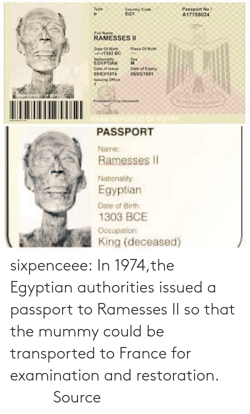 Passport: sixpenceee:  In  1974,the Egyptian authorities issued a passport to Ramesses II so that  the mummy could be transported to France for examination and  restoration.          Source