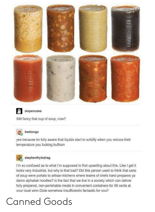 Bad, Confused, and Fucking: sixpenceee  Stil fancy that cup of soup, now?  keetongu  yes because im fully aware that liquids start to solidify when you reduce their  temperature you fucking buffoon  stephenfryindrag  I'm so confused as to what I'm supposed to find upsetting about this. Like I get it  looks very industrial, but why is that bad? Did this person used to think that cans  of soup were portals to artisan kitchens where teams of chefs hand prepares ya  damn alphabet noodles? Is the fact that we live in a society which can deliver  fully prepared, non-perishable meals in convenient containers for 99 cents at  your local winn Dixie somehow insufficiently fantastic for you? Canned Goods