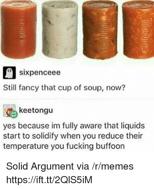 Fucking, Memes, and Fancy: sixpenceee  Still fancy that cup of soup, now?  keetongu  yes because im fully aware that liquids  start to solidify when you reduce their  temperature you fucking buffoon Solid Argument via /r/memes https://ift.tt/2QlS5iM