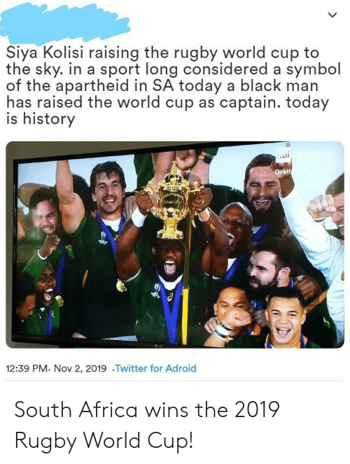 Africa, Twitter, and World Cup: Siya Kolisi raising the rugby world cup to  the sky. in a sport long considered a symbol  of the apartheid in SA today a black man  has raised the world cup as captain. today  is history  Dirett  12:39 PM. Nov 2, 2019 .Twitter for Adroid South Africa wins the 2019 Rugby World Cup!