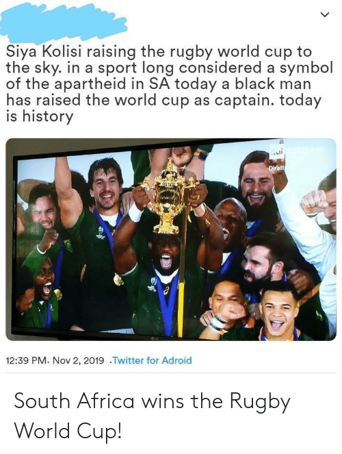 Africa, Twitter, and World Cup: Siya Kolisi raising the rugby world cup to  the sky. in a sport long considered a symbol  of the apartheid in SA today a black man  has raised the world cup as captain. today  is history  Dirett  12:39 PM. Nov 2, 2019 .Twitter for Adroid South Africa wins the Rugby World Cup!