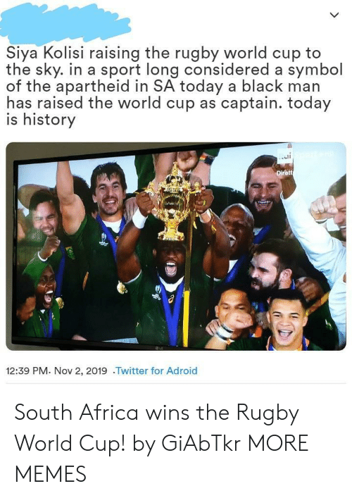 Africa, Dank, and Memes: Siya Kolisi raising the rugby world cup to  the sky. in a sport long considered a symbol  of the apartheid in SA today a black man  has raised the world cup as captain. today  is history  Dirett  12:39 PM. Nov 2, 2019 .Twitter for Adroid South Africa wins the Rugby World Cup! by GiAbTkr MORE MEMES