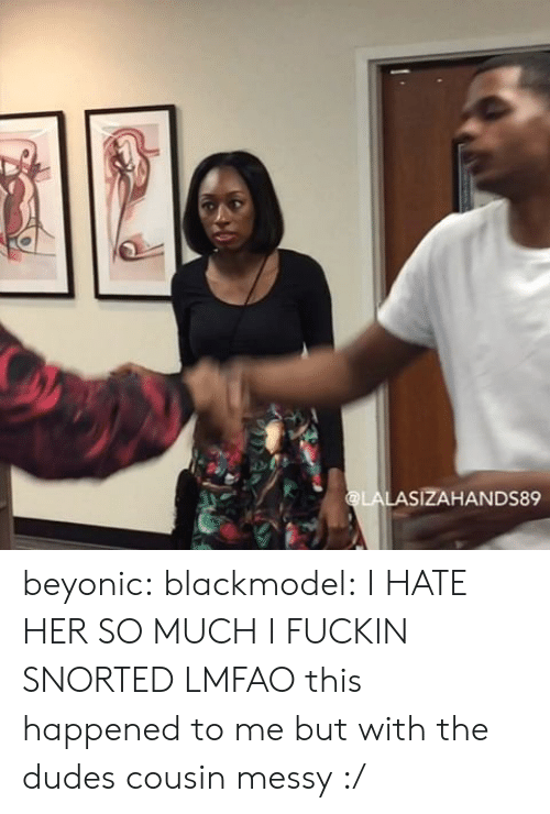 This Happened To Me: SIZAHANDS89 beyonic:  blackmodel:  I HATE HER SO MUCH  I FUCKIN SNORTED LMFAO  this happened to me but with the dudes cousin  messy :/