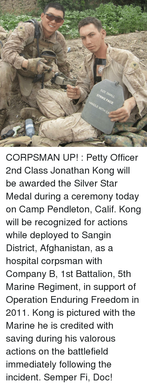 Credited: SIZE SMALL  STRIKE FACE  HANDLE WITH CA CORPSMAN UP! : Petty Officer 2nd Class Jonathan Kong will be awarded the Silver Star Medal during a ceremony today on Camp Pendleton, Calif. Kong will be recognized for actions while deployed to Sangin District, Afghanistan, as a hospital corpsman with Company B, 1st Battalion, 5th Marine Regiment, in support of Operation Enduring Freedom in 2011. Kong is pictured with the Marine he is credited with saving during his valorous actions on the battlefield immediately following the incident. Semper Fi, Doc!