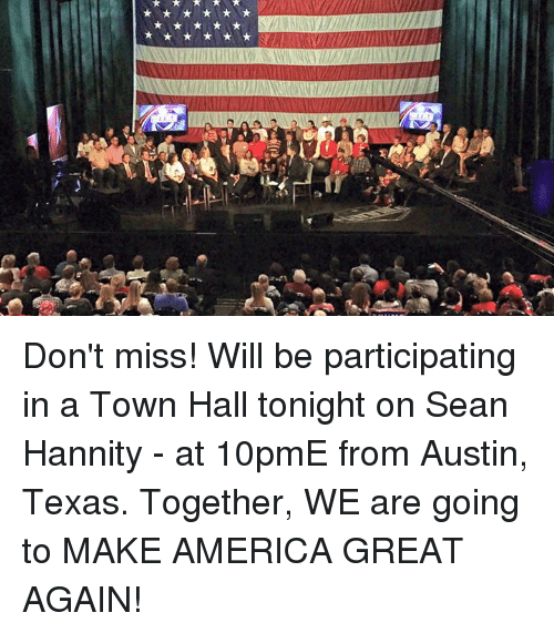 America, Dank, and Texas: SJ Don't miss! Will be participating in a Town Hall tonight on Sean Hannity - at 10pmE from Austin, Texas. Together, WE are going to MAKE AMERICA GREAT AGAIN!