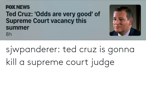 Cruz: sjwpanderer:  ted cruz is gonna kill a supreme court judge
