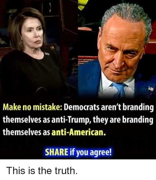branding: sk  Make no mistake: Democrats aren't branding  themselves as anti-Trump, they are branding  themselves as anti-American.  SHARE if you agree! This is the truth.