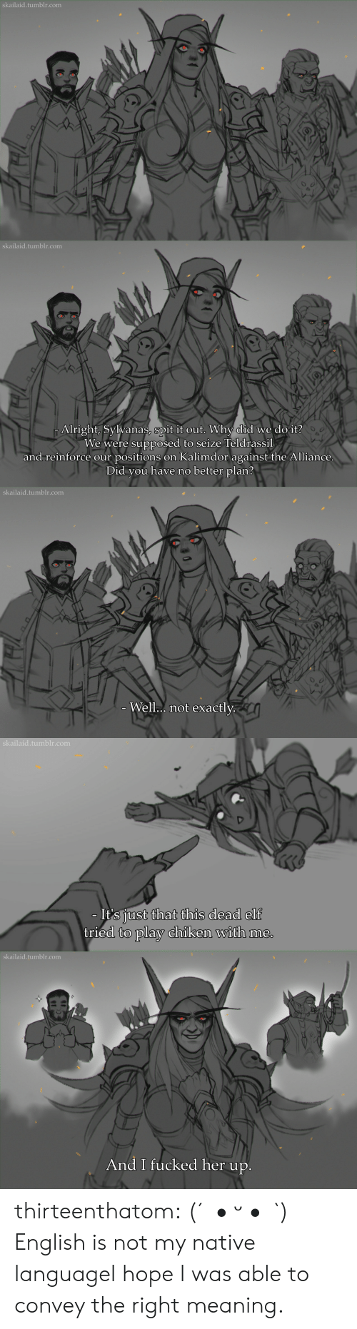 Positions: skailaid.tumblr.com   skailaid.tumblr.com  Alright, Sylvanas, spit it out. Why did we do it?  We were supposed to seize Teldrassil  and reinforce our positions on Kalimdor against the Alliance.  Did you have no better plan?   skailaid.tumblr.com  - Well.. not exactly.   skailaid.tumblr.com  - It's just that this dead elf  tried to play chiken with me.   skailaid.tumblr.com  And I fucked her up. thirteenthatom:    (´。• ᵕ •。`)   English is not my native languageI hope I was able to convey the right meaning.