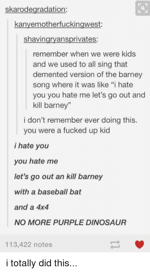 "Barney, Baseball, and Dinosaur: skarodegradation:  kanvemotherfuckingwest  shavin  ansprivates  remember when we were kids  and we used to all sing that  demented version of the barney  song where it was like ""i hate  you you hate me let's go out and  kill barney""  i don't remember ever doing this.  you were a fucked up kid  i hate you  you hate me  let's go out an kill barney  with a baseball bat  and a 4x4  NO MORE PURPLE DINOSAUR  113,422 notes i totally did this..."