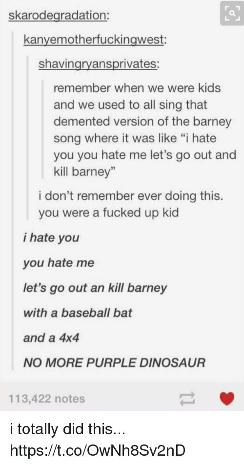 "Barney, Baseball, and Dinosaur: skarodegradation:  kanyemotherfuckingwest:  shavingryansprivates:  remember when we were kids  and we used to all sing that  demented version of the barney  song where it was like ""i hate  you you hate me let's go out and  kill barney""  i don't remember ever doing this.  you were a fucked up kid  i hate you  you hate me  let's go out an kill barney  with a baseball bat  and a 4x4  NO MORE PURPLE DINOSAUR  113,422 notes i totally did this... https://t.co/OwNh8Sv2nD"