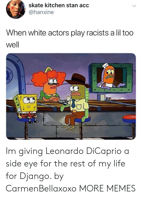 Skate: skate kitchen stan acc  @@hanxine  When white actors play racists a lil too  well Im giving Leonardo DiCaprio a side eye for the rest of my life for Django. by CarmenBellaxoxo MORE MEMES