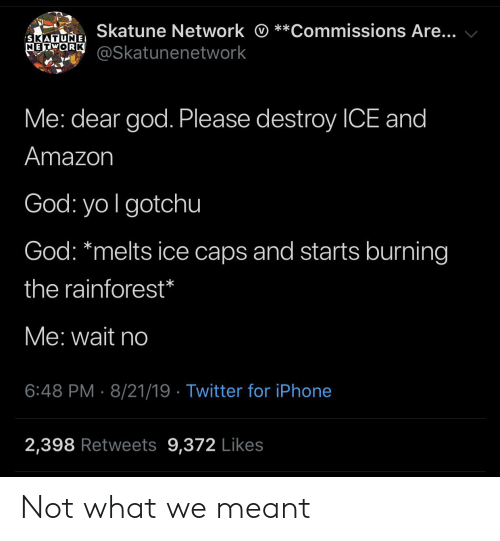 iphone 2: Skatune Network *  *Commissions Are...  SKATUNE  METORK@Skatunenetwork  Me: dear god. Please destroy ICE and  Amazon  God: yo I gotchu  God: *melts ice caps and starts burning  the rainforest*  Me: wait no  6:48 PM 8/21/19 Twitter for iPhone  2,398 Retweets 9,372 Likes Not what we meant