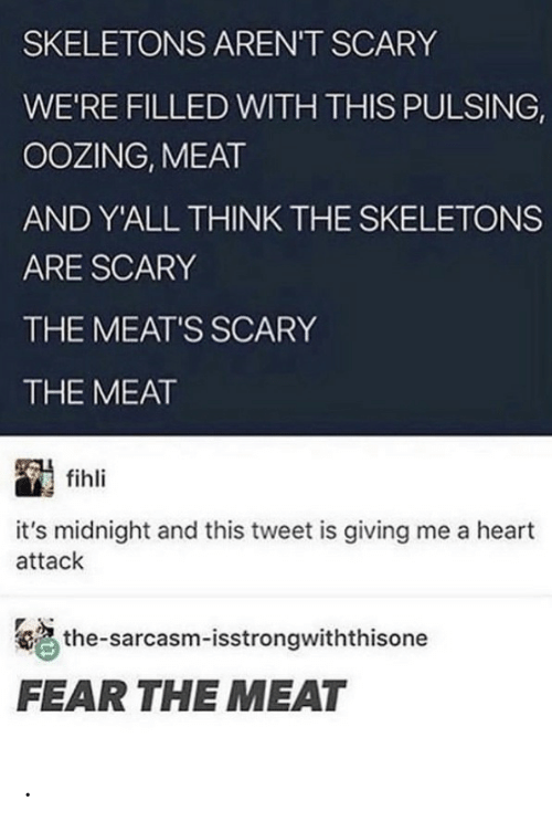 Heart, Fear, and Sarcasm: SKELETONS AREN'T SCARY  WE'RE FILLED WITH THIS PULSING,  OOZING, MEAT  AND Y'ALL THINK THE SKELETONS  ARE SCARY  THE MEAT'S SCARY  THE MEAT  fihli  it's midnight and this tweet is giving me a heart  attack  the-sarcasm-isstrongwiththisone  FEAR THE MEAT .