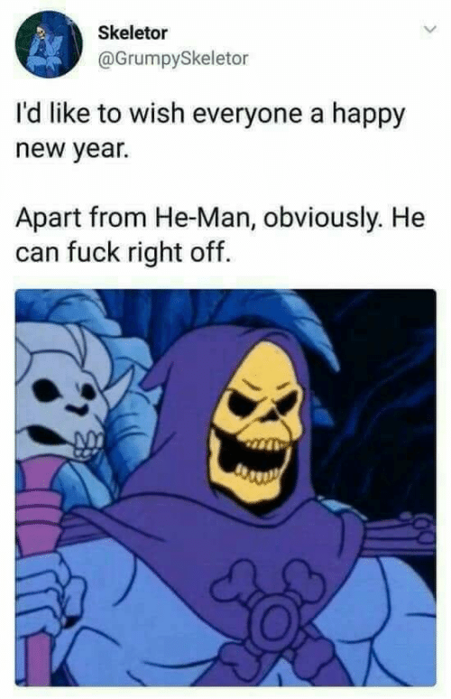 New Year's, He-Man, and Fuck: Skeletor  @GrumpySkeletor  I'd like to wish everyone a happy  new year.  Apart from He-Man, obviously. He  can fuck right off.