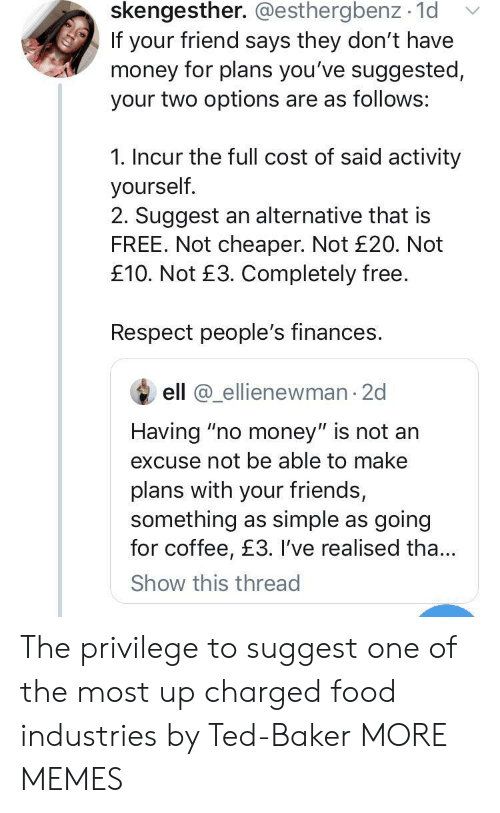 "cheaper: skengesther. @esthergbenz 1d  If your friend says they don't have  money for plans you've suggested,  your two options are as follows:  1. Incur the full cost of said activity  yourself.  2. Suggest an alternative that is  FREE. Not cheaper. Not £20. Not  £10. Not £3. Completely free.  Respect people's finances.  ell @ellienewman 2d  Having ""no money"" is not an  excuse not be able to make  plans with your friends,  something as simple as going  for coffee, £3. I've realised tha...  Show this thread The privilege to suggest one of the most up charged food industries by Ted-Baker MORE MEMES"