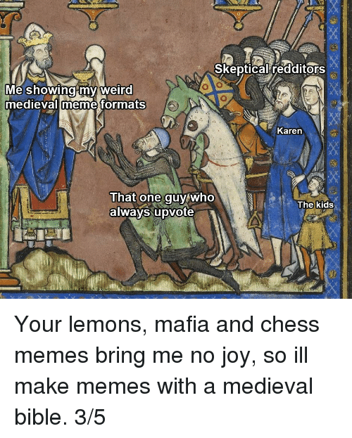 Make Memes: Skeptical redditors  Me showingmy weird  medievalimeme formats  Karen  That one guy who  always upvote  The kids Your lemons, mafia and chess memes bring me no joy, so ill make memes with a medieval bible. 3/5