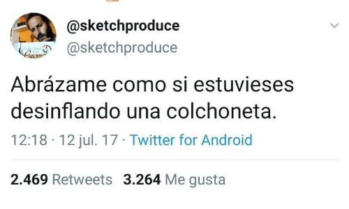 Android, Twitter, and Me Gusta: @sketchproduce  @sketchproduce  aom  Abrázame como si estuvieses  desinflando una colchoneta.  12:18 12 jul. 17 Twitter for Android  2.469 Retweets 3.264 Me gusta