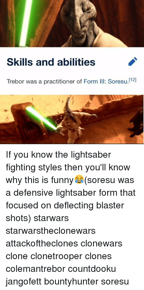 Funny, Lightsaber, and Memes: Skills and abilities  112 If you know the lightsaber fighting styles then you'll know why this is funny😂(soresu was a defensive lightsaber form that focused on deflecting blaster shots) starwars starwarstheclonewars attackoftheclones clonewars clone clonetrooper clones colemantrebor countdooku jangofett bountyhunter soresu