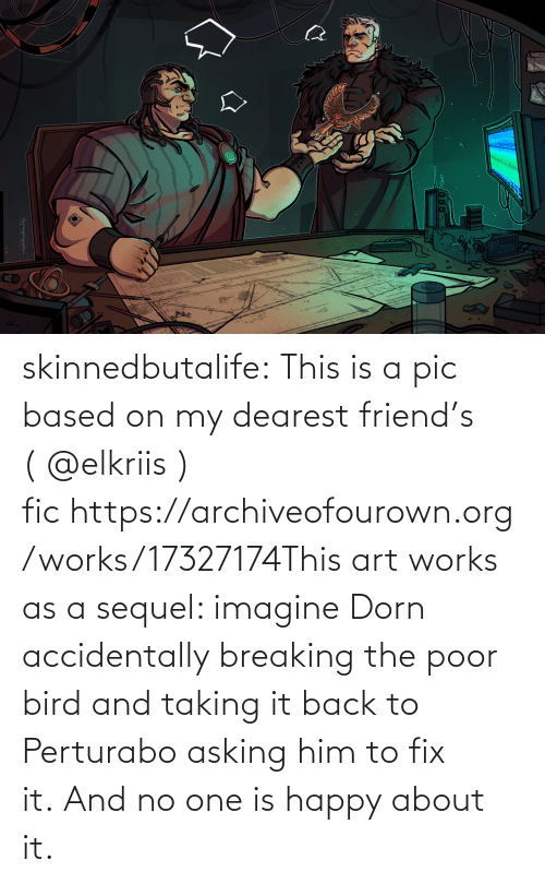 This Is A: skinnedbutalife:  This is a pic based on my dearest friend's ( @elkriis ) fic https://archiveofourown.org/works/17327174This art works as a sequel: imagine Dorn accidentally breaking the poor bird and taking it back to Perturabo asking him to fix it. And no one is happy about it.