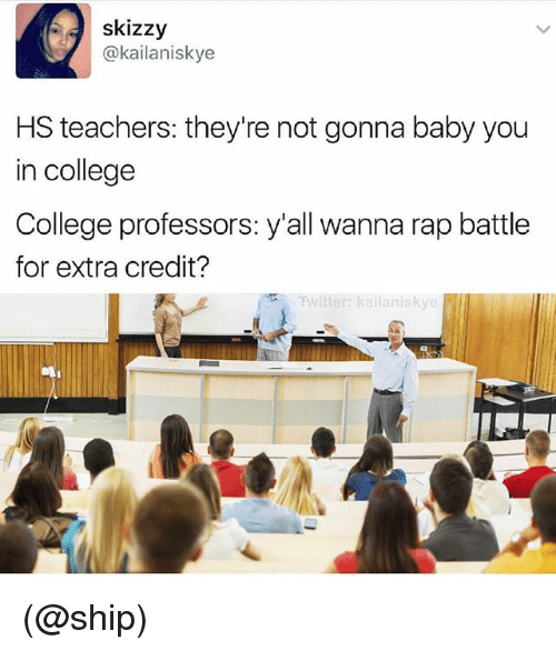 College, Rap, and Rap Battle: skizzy  @kailaniskye  HS teachers: they're not gonna baby you  in college  College professors: y'all wanna rap battle  for extra credit?  Fwitter: kailaniskye (@ship)