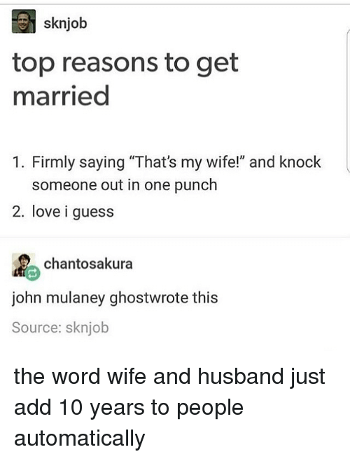 """Love, Memes, and Guess: sknjob  top reasons to get  married  1. Firmly saying """"That's my wife!"""" and knock  someone out in one punch  2. love i guess  chantosakura  john mulaney ghostwrote this  Source: sknjob the word wife and husband just add 10 years to people automatically"""