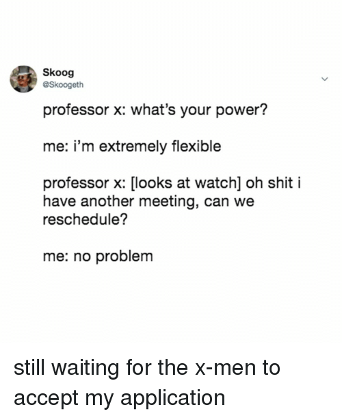 Shit, X-Men, and Power: Skoog  Skoogeth  professor x: what's your power?  me: i'm extremely flexible  professor x: [looks at watch] oh shit i  have another meeting, can we  reschedule?  me: no problem still waiting for the x-men to accept my application