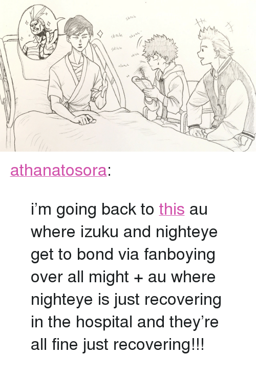 "Tumblr, Blog, and Hospital: sktch  sktch  skvtel  ttu <p><a href=""http://athanatosora.tumblr.com/post/167846390565/im-going-back-to-this-au-where-izuku-and-nighteye"" class=""tumblr_blog"">athanatosora</a>:</p>  <blockquote><p>i'm going back to <a href=""http://athanatosora.tumblr.com/post/157468486805/really-though-please-imagine-after-all-is-said-and"">this</a> au where izuku and nighteye get to bond via fanboying over all might + au where nighteye is just recovering in the hospital and they're all fine just recovering!!!</p></blockquote>"