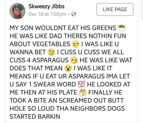 wanna bet: Skweezy Jibbs  Dec 18 at 7:02pm . E  LIKE PAGE  MY SON WOULDNT EAT HIS GREENS  HE WAS LIKE DAD THERES NOTHIN FUN  ABOUT VEGETABLES 2、 I WAS LIKE U  WANNA BET ICUSS U CUSS WE ALL  CUSS 4 ASPARAGUS HE WAS LIKE WAT  DOES THAT MEAN I WAS LIKE IT  MEANS IF U EAT UR ASPARAGUS IMA LET  U SAY 1 SWEAR WORD 100 HE LOOKED AT  ME THEN A「HIS PLATE FINALLY HE  TOOK A BITE AN SCREAMED OUT BUTT  HOLE SO LOUD THA NEIGHBORS DOGS  STARTED BARKIN