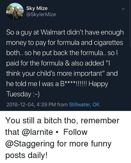 "Bitch, Funny, and Money: Sky Mize  @SkylerMize  So a guy at Walmart didn't have enough  money to pay for formula and cigarettes  both..so he put back the formula.. so l  paid for the formula & also added ""I  think your child's more important"" and  he told me l was a B****Il!!! Happy  Tuesday:-)  2018-12-04, 4:39 PM from Stillwater, OK You still a bitch tho, remember that @larnite • ➫➫➫ Follow @Staggering for more funny posts daily!"