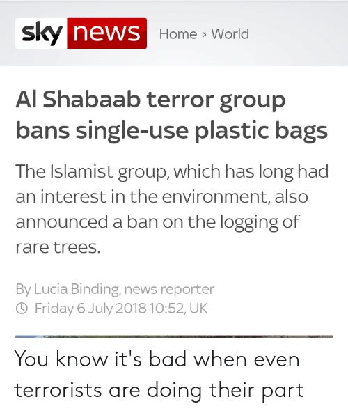 Bad, Friday, and News: sky news Home World  Al Shabaab terror group  bans single-use plastic bags  The Islamist group, which has long had  an interest in the environment, also  announced a ban on the logging of  rare trees.  By Lucia Binding, news reporter  Friday 6 July 2018 10:52, UK You know it's bad when even terrorists are doing their part