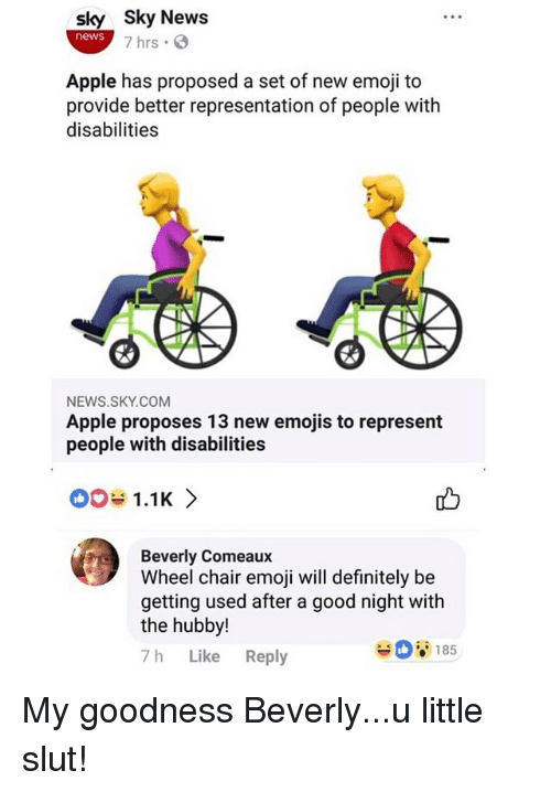 Apple, Definitely, and Emoji: sky Sky News  news  7 hrs .  Apple has proposed a set of new emoji to  provide better representation of people with  disabilities  NEWS.SKY.COM  Apple proposes 13 new emojis to represent  people with disabilities  001.1K >  Beverly Comeaux  Wheel chair emoji will definitely be  getting used after a good night with  the hubby!  7h Like Reply  185 My goodness Beverly...u little slut!