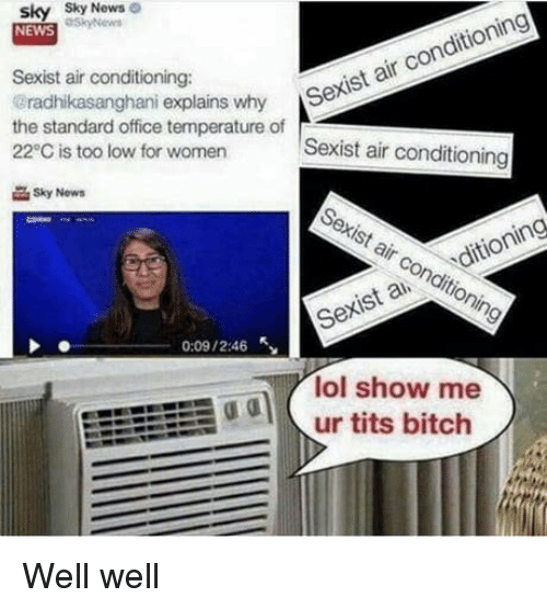 Bitch, Lol, and News: sky Sky  NEWS  News  Sexist air conditioning:  radhikasanghani explains why S  the standard office temperature of  22°C is too low for women  r Sexist air conditioning  Sexist air conditioning  Sky Now  Sexist air conditioning  Sexis a ditioning  0:09 / 2:46  lol show me  odur tits bitch Well well