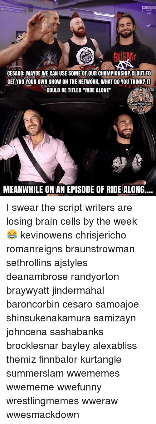 """Bayley: sky sport  rena  LiVE  CESARO: MAYBE WE CAN USE SOME OF OUR CHAMPIONSHIP CLOUT TO  GET VOU YOUR OWN SHOW ON THE NETWORK, WHAT DO YOU THINKP IT  COULD BE TITLED """"RIDE ALONE""""  VE  MEANWHILE ON AN EPISODE OF RIDE ALONG.... I swear the script writers are losing brain cells by the week 😂 kevinowens chrisjericho romanreigns braunstrowman sethrollins ajstyles deanambrose randyorton braywyatt jindermahal baroncorbin cesaro samoajoe shinsukenakamura samizayn johncena sashabanks brocklesnar bayley alexabliss themiz finnbalor kurtangle summerslam wwememes wwememe wwefunny wrestlingmemes wweraw wwesmackdown"""